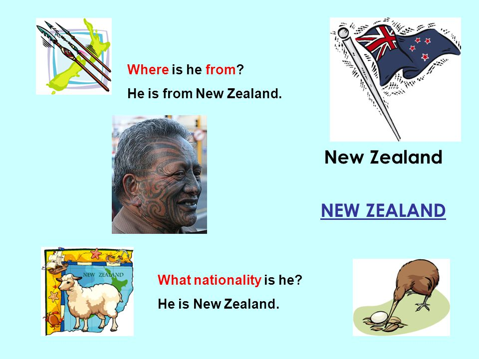 New Zealand NEW ZEALAND Where is he from? He is from New Zealand. What nationality is he? He is New Zealand.