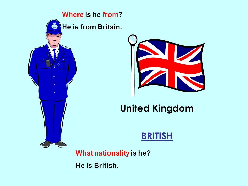 United Kingdom BRITISH Where is he from? He is from Britain. What nationality is he? He is British.