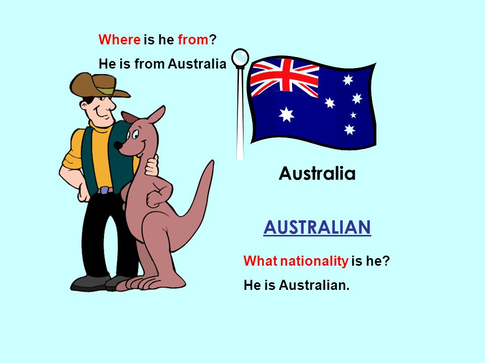Australia AUSTRALIAN What nationality is he? He is Australian. Where is he from? He is from Australia