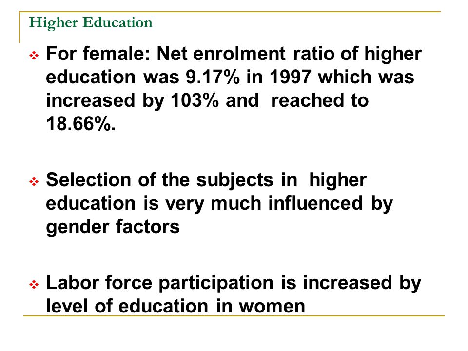 Higher Education  For female: Net enrolment ratio of higher education was 9.17% in 1997 which was increased by 103% and reached to 18.66%.  Selectio