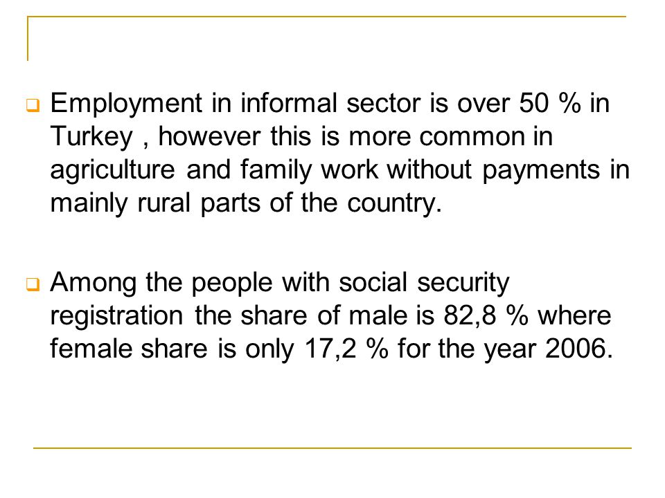  Employment in informal sector is over 50 % in Turkey, however this is more common in agriculture and family work without payments in mainly rural pa