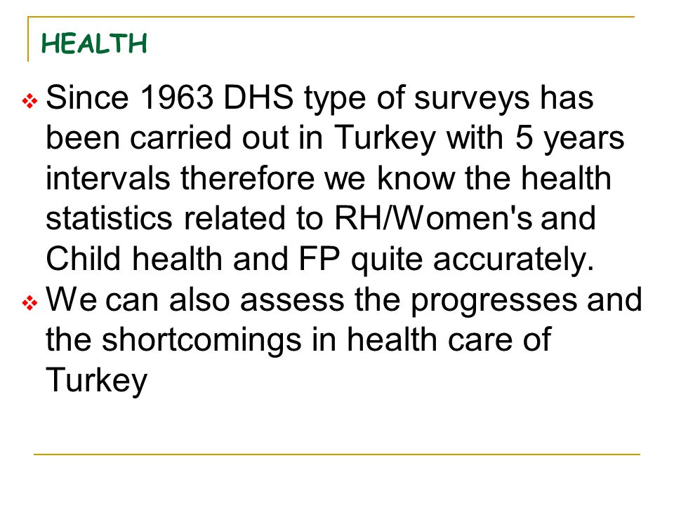 HEALTH  Since 1963 DHS type of surveys has been carried out in Turkey with 5 years intervals therefore we know the health statistics related to RH/Wo
