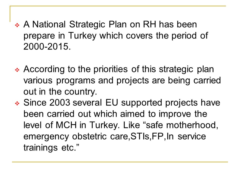  A National Strategic Plan on RH has been prepare in Turkey which covers the period of 2000-2015.  According to the priorities of this strategic pla