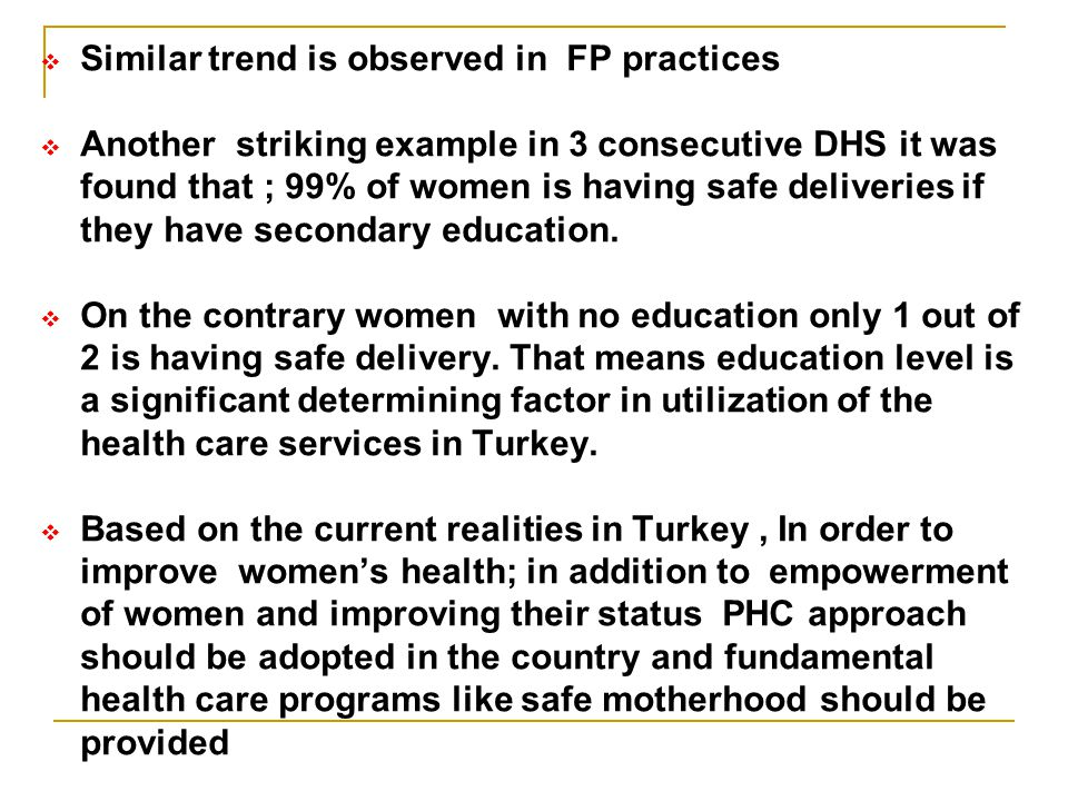  Similar trend is observed in FP practices  Another striking example in 3 consecutive DHS it was found that ; 99% of women is having safe deliveries