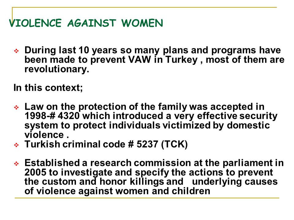 VIOLENCE AGAINST WOMEN  During last 10 years so many plans and programs have been made to prevent VAW in Turkey, most of them are revolutionary. In t