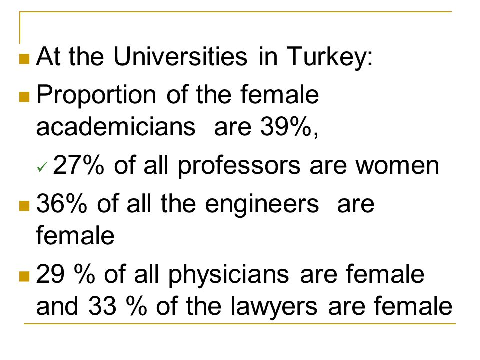 At the Universities in Turkey: Proportion of the female academicians are 39%, 27% of all professors are women 36% of all the engineers are female 29 %