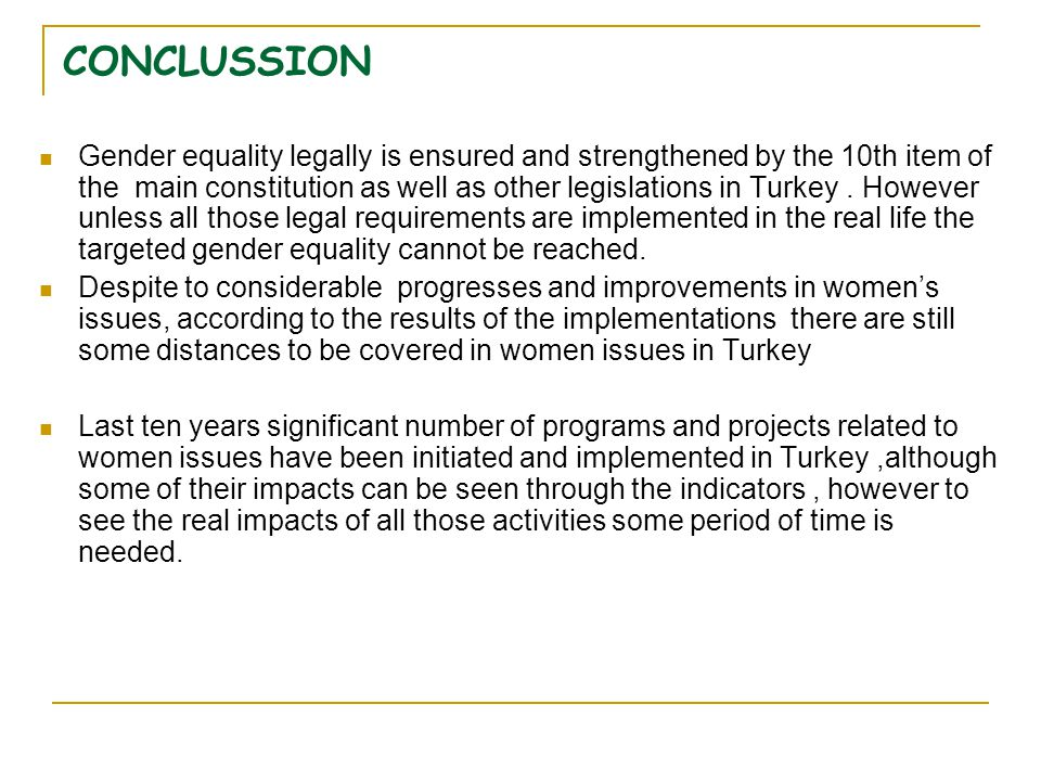 CONCLUSSION Gender equality legally is ensured and strengthened by the 10th item of the main constitution as well as other legislations in Turkey. How