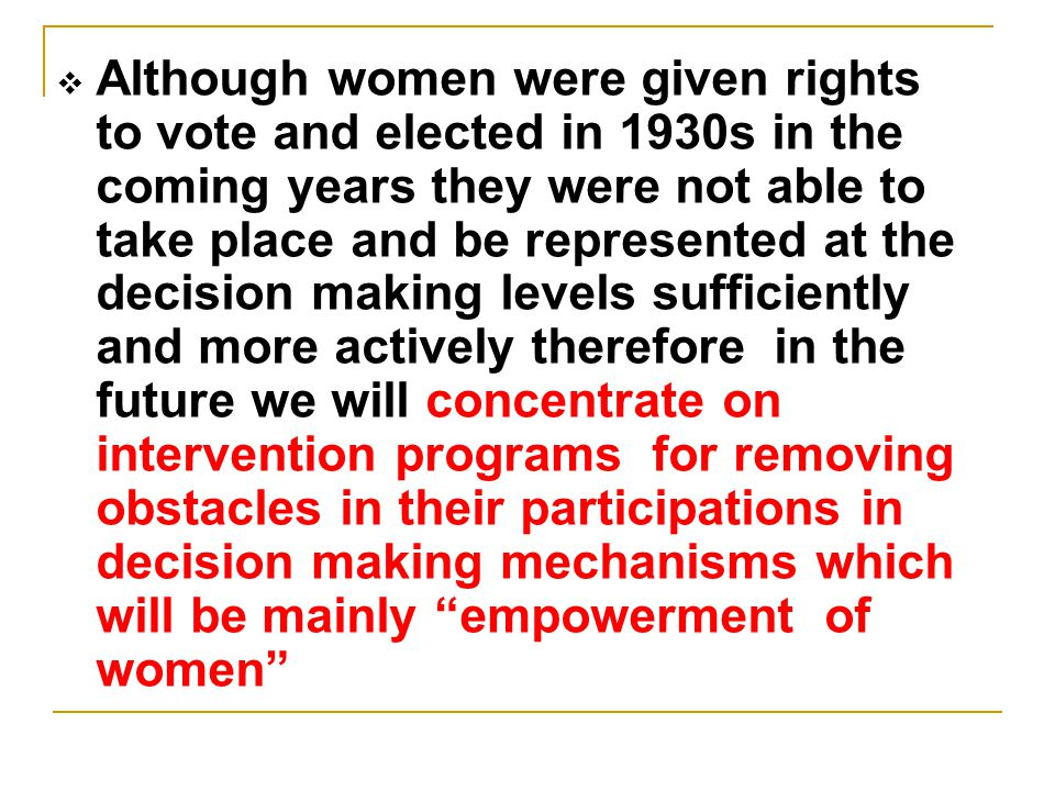  Although women were given rights to vote and elected in 1930s in the coming years they were not able to take place and be represented at the decisio