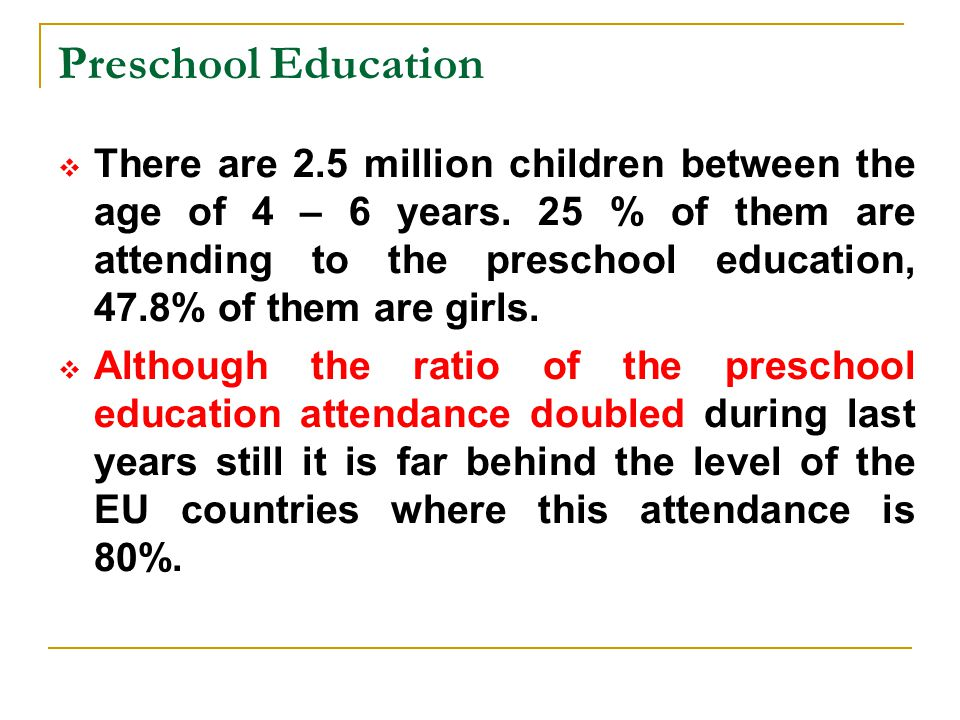 Preschool Education  There are 2.5 million children between the age of 4 – 6 years. 25 % of them are attending to the preschool education, 47.8% of t