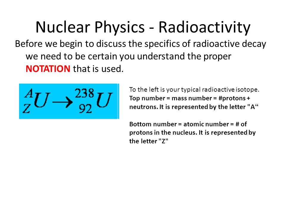 Nuclear Physics - Radioactivity Before we begin to discuss the specifics of radioactive decay we need to be certain you understand the proper NOTATION that is used.