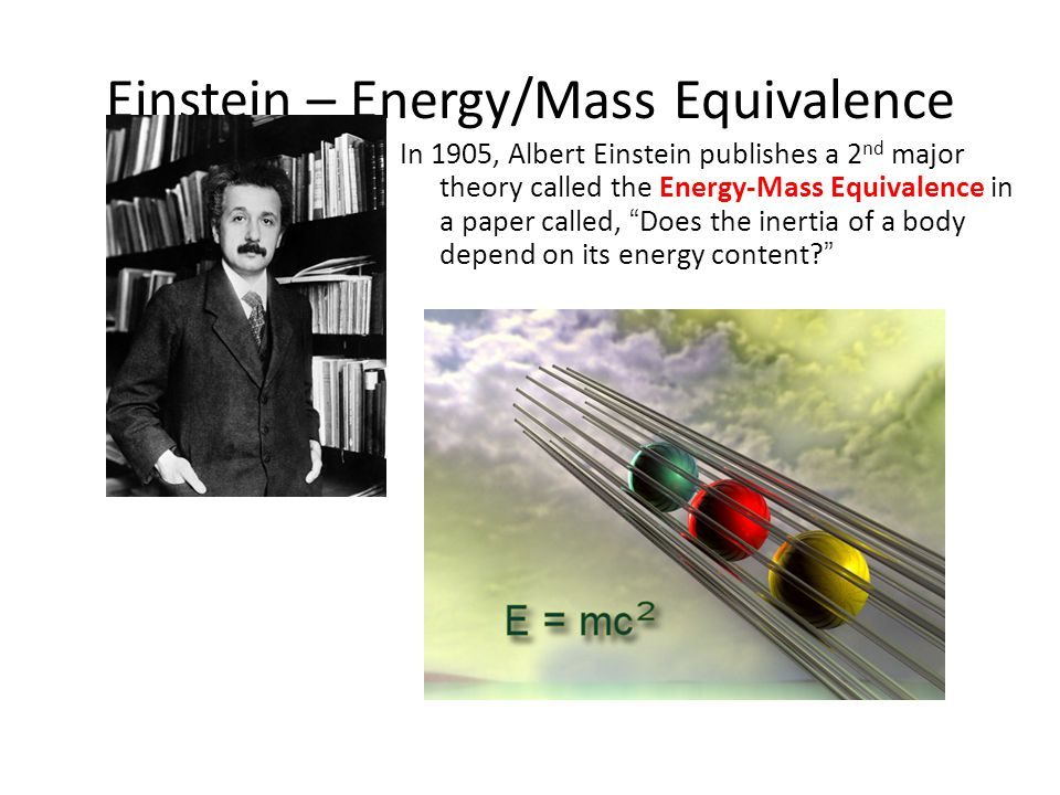 Einstein – Energy/Mass Equivalence In 1905, Albert Einstein publishes a 2 nd major theory called the Energy-Mass Equivalence in a paper called, Does the inertia of a body depend on its energy content.