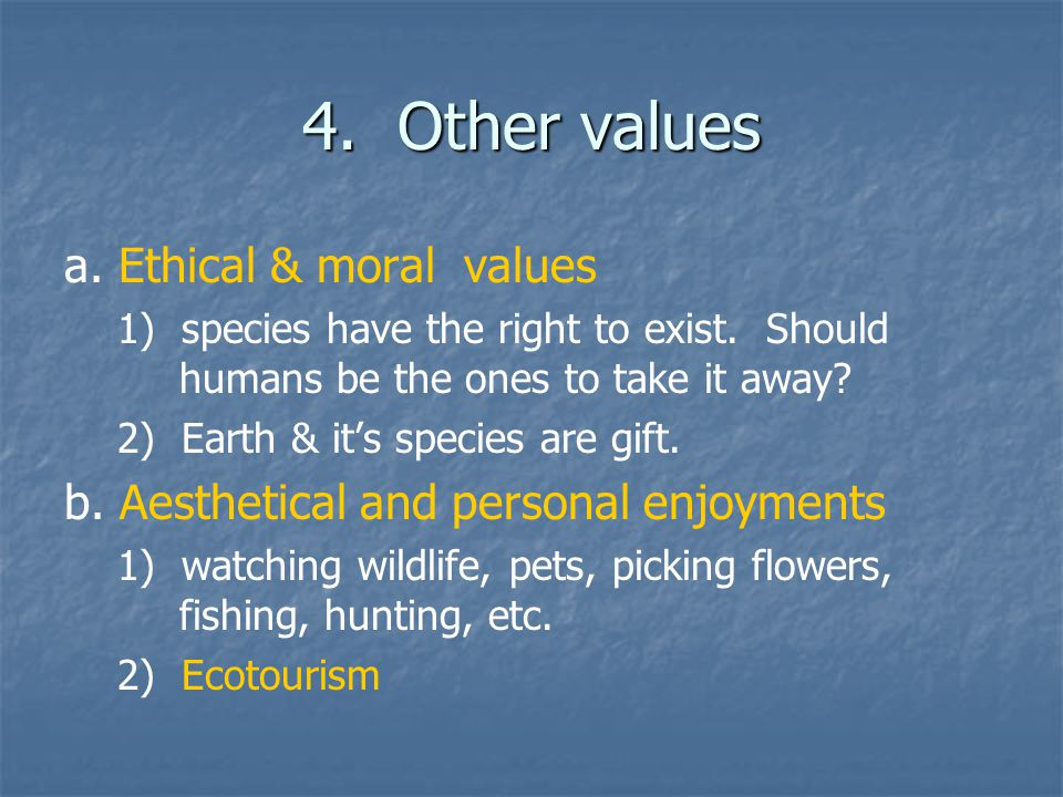 4. Other values a. Ethical & moral values 1) species have the right to exist. Should humans be the ones to take it away? 2) Earth & it's species are g