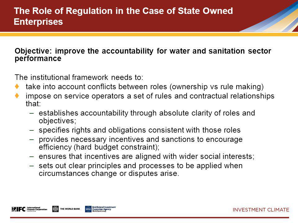 The Role of Regulation in the Case of State Owned Enterprises Objective: improve the accountability for water and sanitation sector performance The institutional framework needs to: ♦ take into account conflicts between roles (ownership vs rule making) ♦ impose on service operators a set of rules and contractual relationships that: –establishes accountability through absolute clarity of roles and objectives; –specifies rights and obligations consistent with those roles –provides necessary incentives and sanctions to encourage efficiency (hard budget constraint); –ensures that incentives are aligned with wider social interests; –sets out clear principles and processes to be applied when circumstances change or disputes arise.