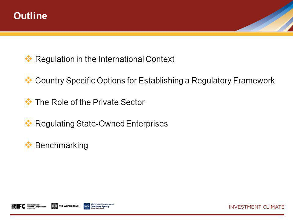 Outline  Regulation in the International Context  Country Specific Options for Establishing a Regulatory Framework  The Role of the Private Sector  Regulating State-Owned Enterprises  Benchmarking