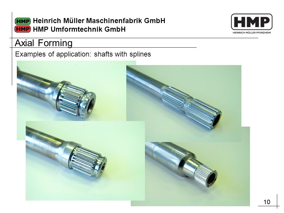 10 Heinrich Müller Maschinenfabrik GmbH HMP Umformtechnik GmbH Examples of application: shafts with splines Axial Forming