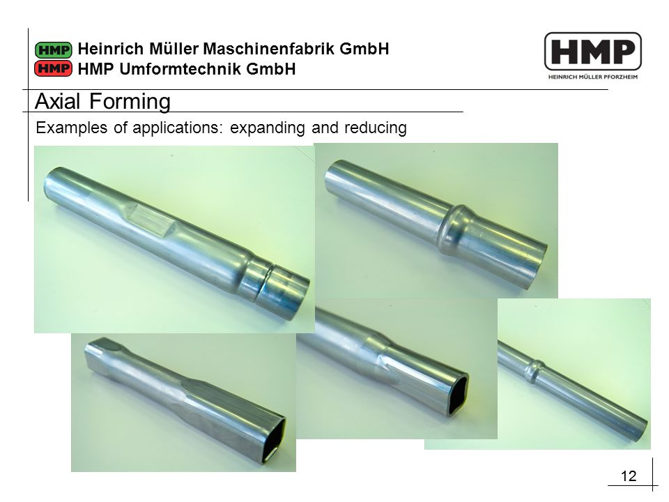 12 Heinrich Müller Maschinenfabrik GmbH HMP Umformtechnik GmbH Examples of applications: expanding and reducing Axial Forming