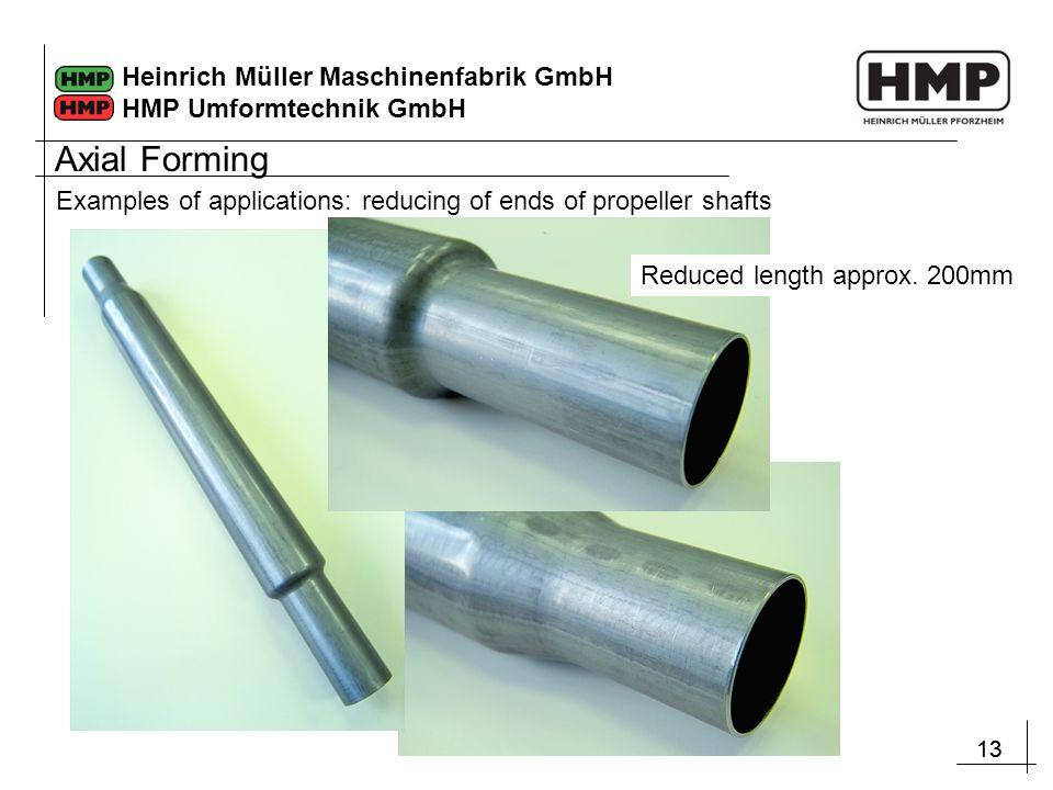13 Heinrich Müller Maschinenfabrik GmbH HMP Umformtechnik GmbH Examples of applications: reducing of ends of propeller shafts Reduced length approx.