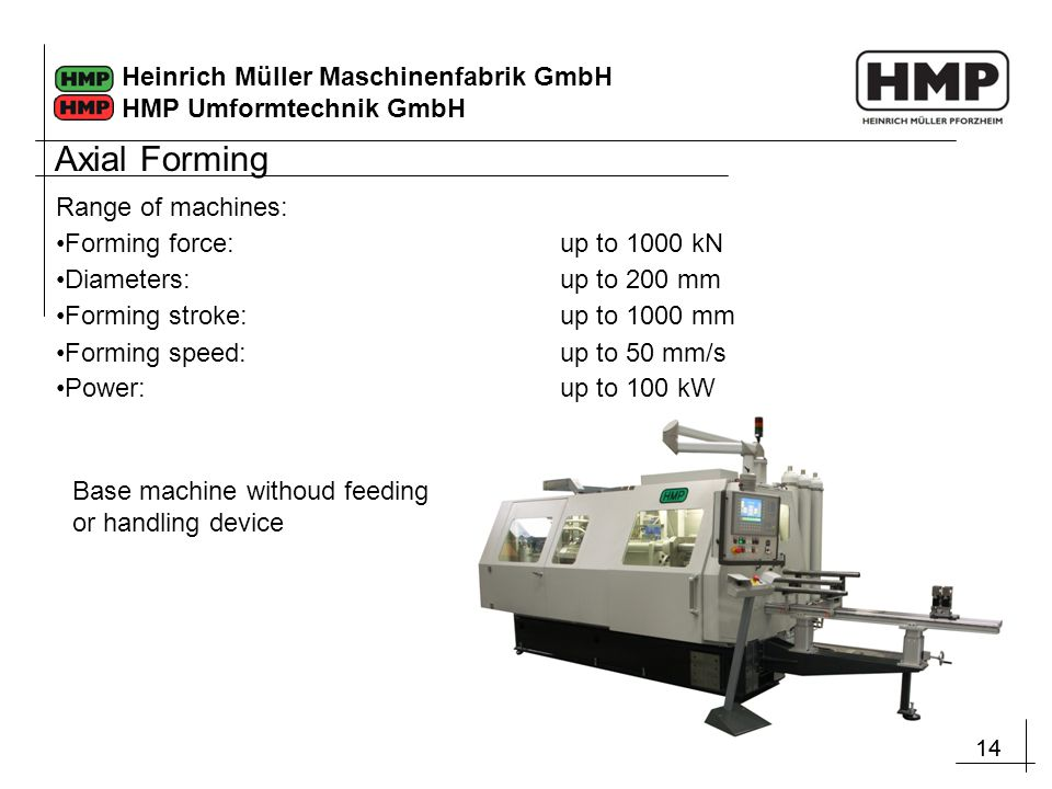 14 Heinrich Müller Maschinenfabrik GmbH HMP Umformtechnik GmbH Range of machines: Forming force:up to 1000 kN Diameters: up to 200 mm Forming stroke:u