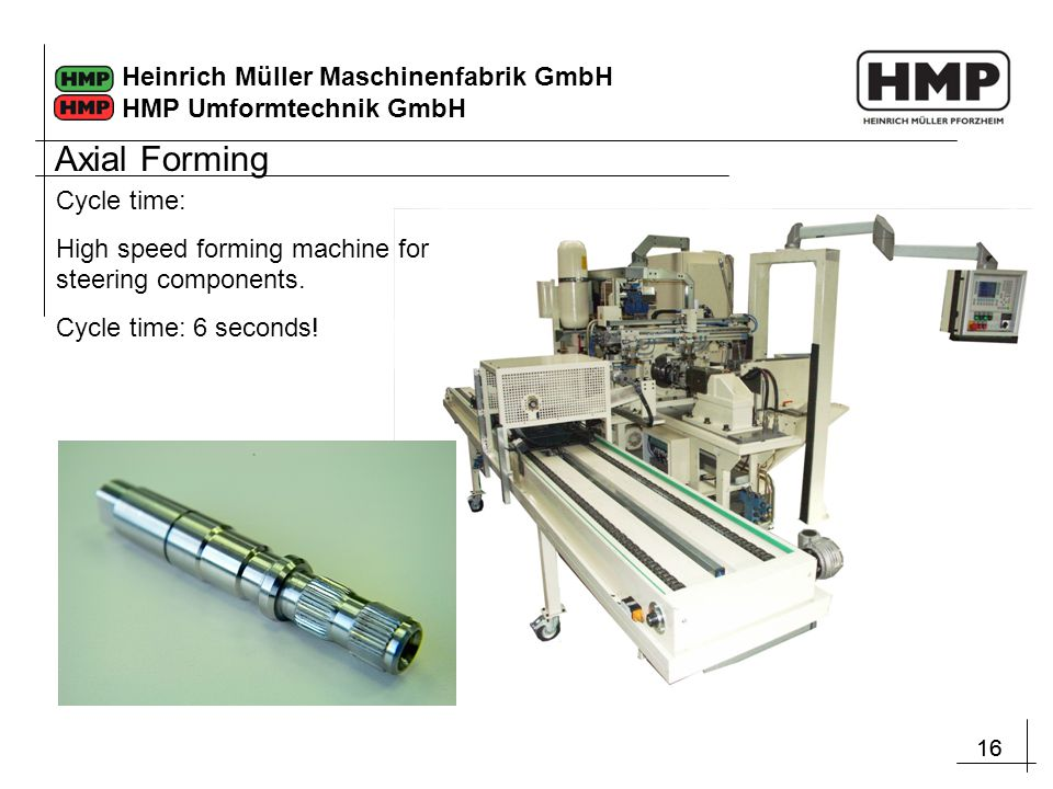 16 Heinrich Müller Maschinenfabrik GmbH HMP Umformtechnik GmbH Axial Forming Cycle time: High speed forming machine for steering components. Cycle tim