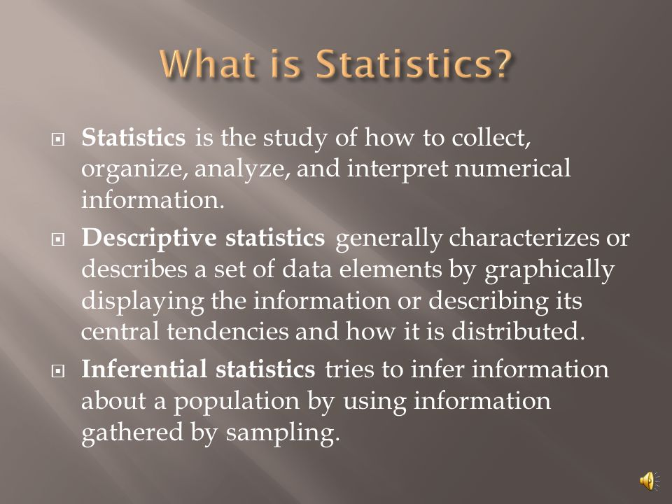  Statistics is the study of how to collect, organize, analyze, and interpret numerical information.