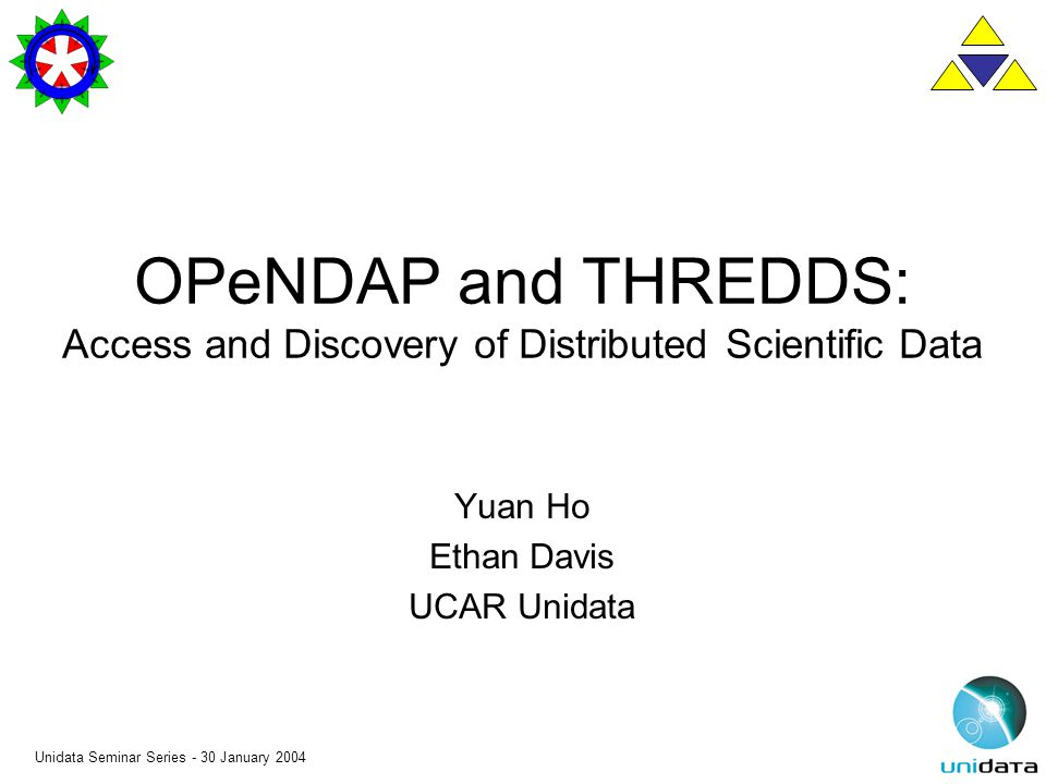 Unidata Seminar Series - 30 January 2004 OPeNDAP and THREDDS: Access and Discovery of Distributed Scientific Data Yuan Ho Ethan Davis UCAR Unidata