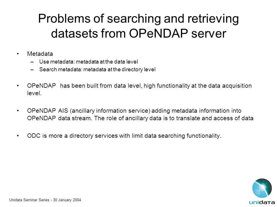 Unidata Seminar Series - 30 January 2004 Problems of searching and retrieving datasets from OPeNDAP server Metadata –Use metadata: metadata at the dat