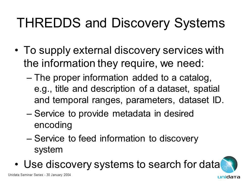Unidata Seminar Series - 30 January 2004 THREDDS and Discovery Systems To supply external discovery services with the information they require, we nee