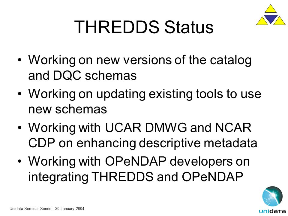 Unidata Seminar Series - 30 January 2004 THREDDS Status Working on new versions of the catalog and DQC schemas Working on updating existing tools to u