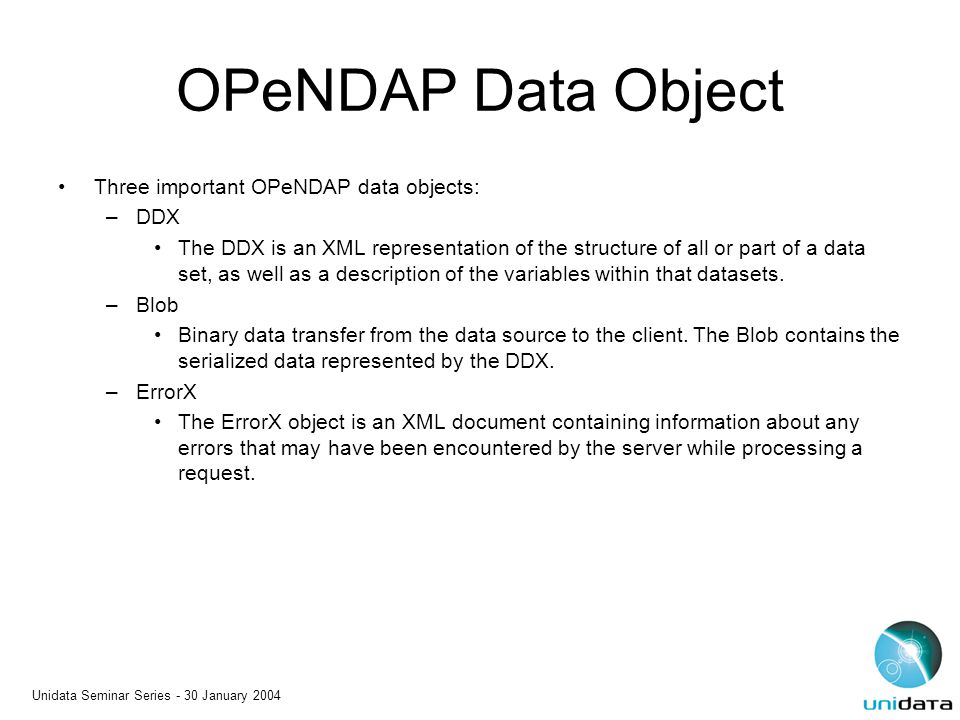 Unidata Seminar Series - 30 January 2004 OPeNDAP Data Object Three important OPeNDAP data objects: –DDX The DDX is an XML representation of the struct
