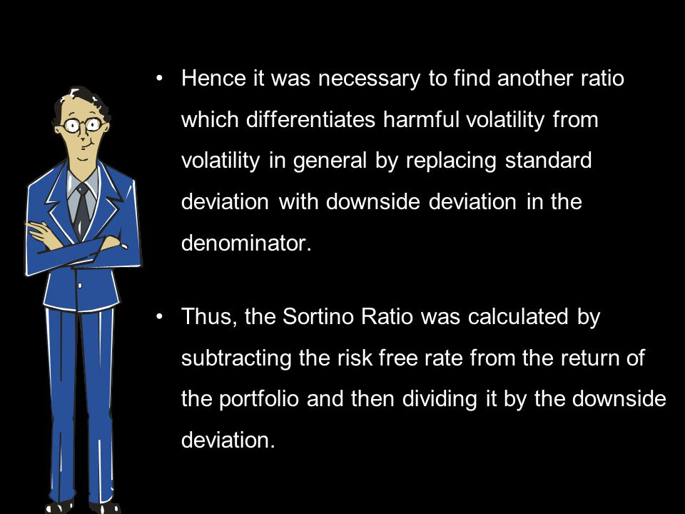 Hence it was necessary to find another ratio which differentiates harmful volatility from volatility in general by replacing standard deviation with downside deviation in the denominator.