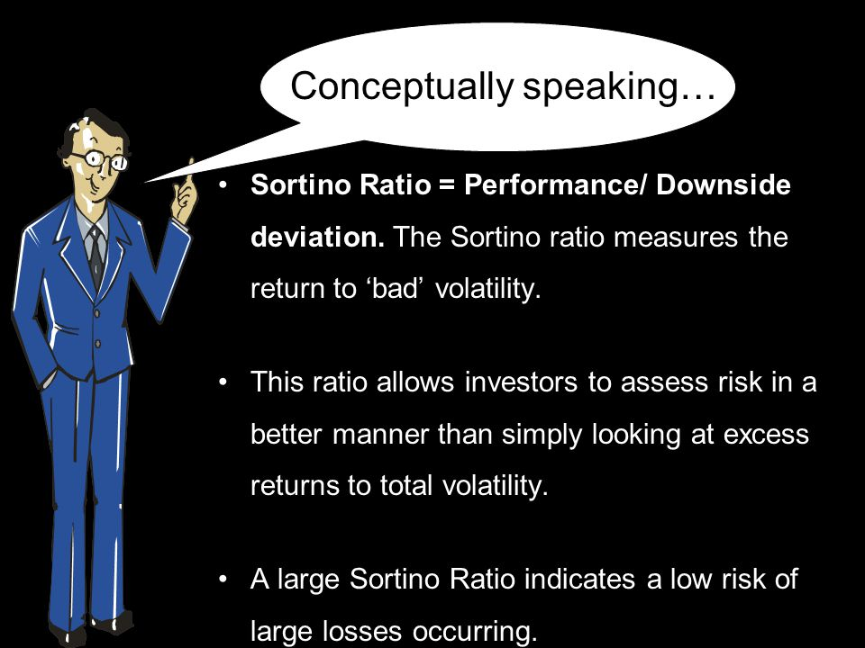 Sortino Ratio = Performance/ Downside deviation. The Sortino ratio measures the return to 'bad' volatility. This ratio allows investors to assess risk