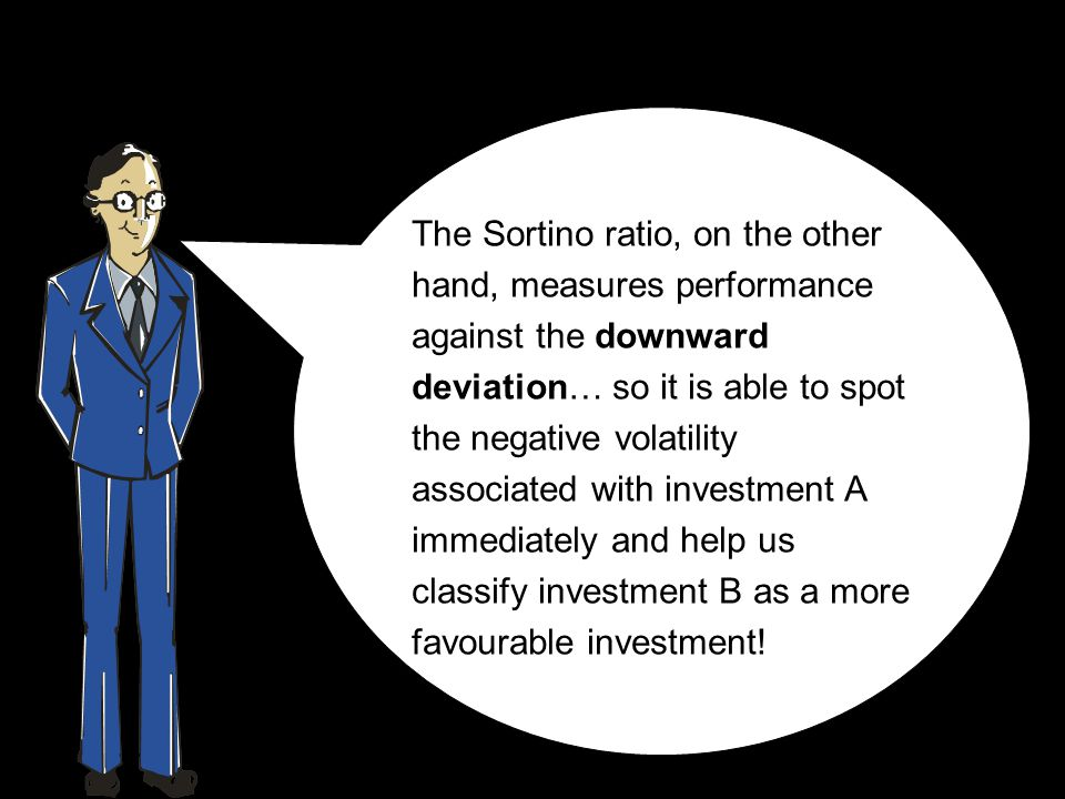 The Sortino ratio, on the other hand, measures performance against the downward deviation… so it is able to spot the negative volatility associated with investment A immediately and help us classify investment B as a more favourable investment!