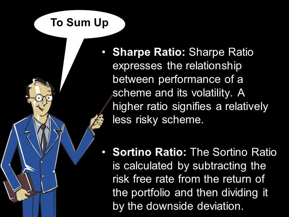 To Sum Up Sharpe Ratio: Sharpe Ratio expresses the relationship between performance of a scheme and its volatility.