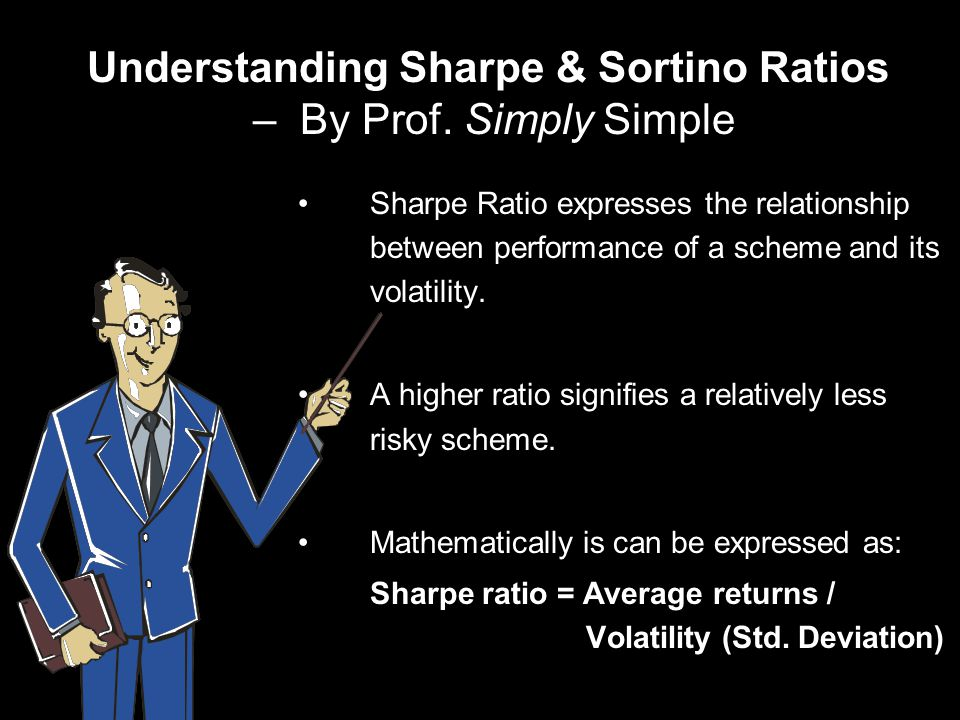 Understanding Sharpe & Sortino Ratios – By Prof. Simply Simple Sharpe Ratio expresses the relationship between performance of a scheme and its volatil