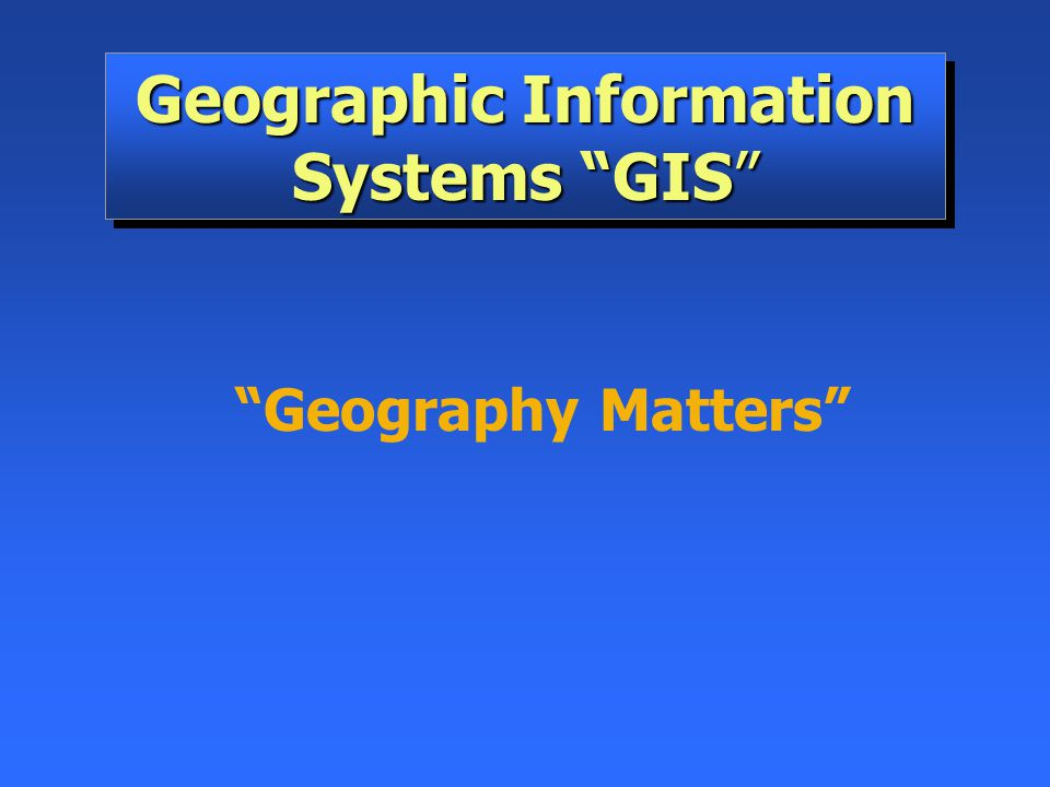 "Geographic Information Systems ""GIS"" ""Geography Matters"""