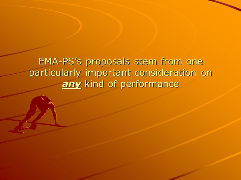EMA-PS's proposals stem from one particularly important consideration on any kind of performance