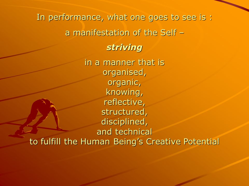 In performance, what one goes to see is : a manifestation of the Self – striving in a manner that is organised, organic, knowing, reflective, structur