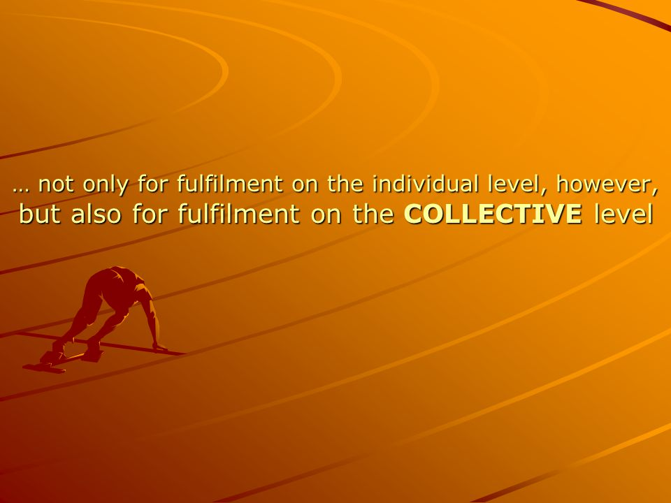 … not only for fulfilment on the individual level, however, but also for fulfilment on the COLLECTIVE level