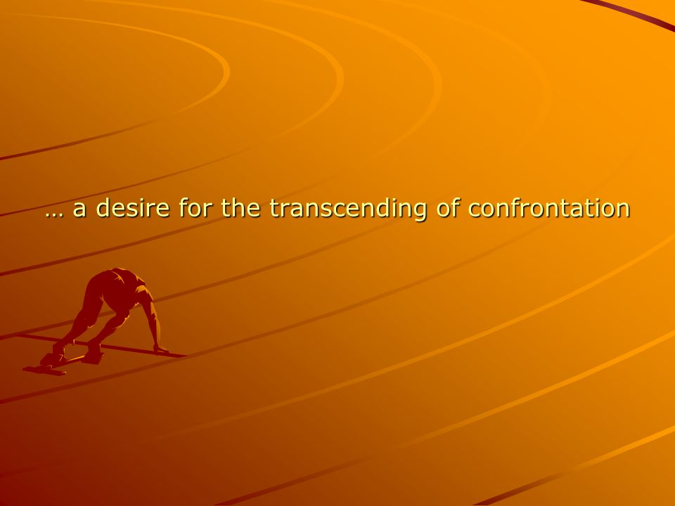 … a desire for the transcending of confrontation