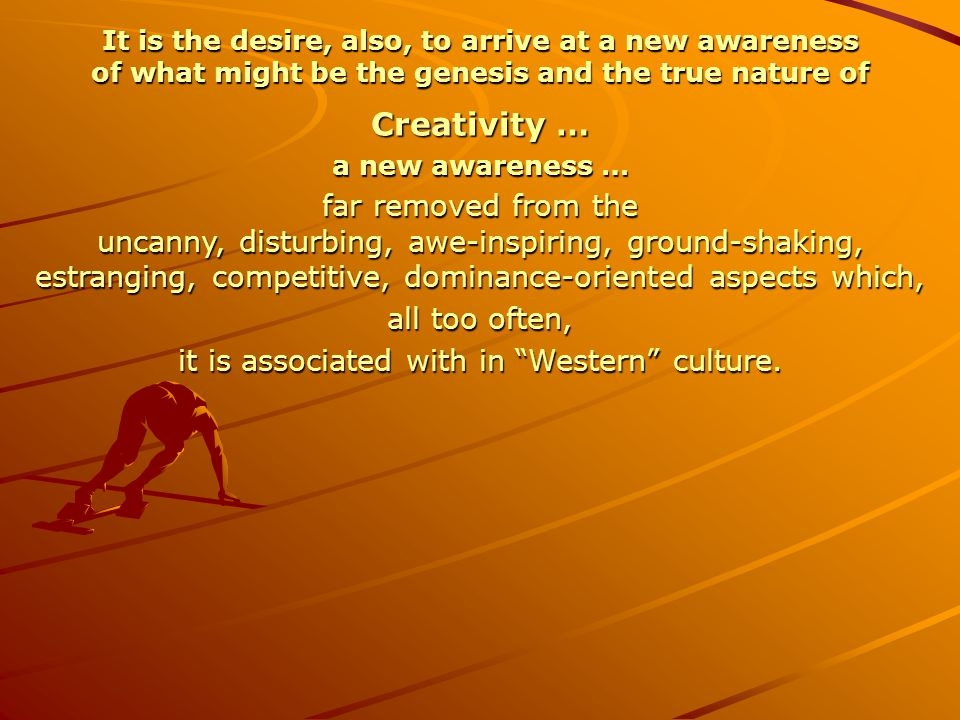 It is the desire, also, to arrive at a new awareness of what might be the genesis and the true nature of Creativity … a new awareness … far removed fr