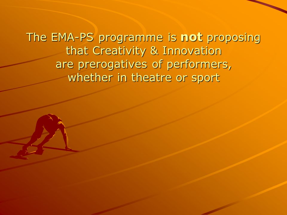 The EMA-PS programme is not proposing that Creativity & Innovation are prerogatives of performers, whether in theatre or sport