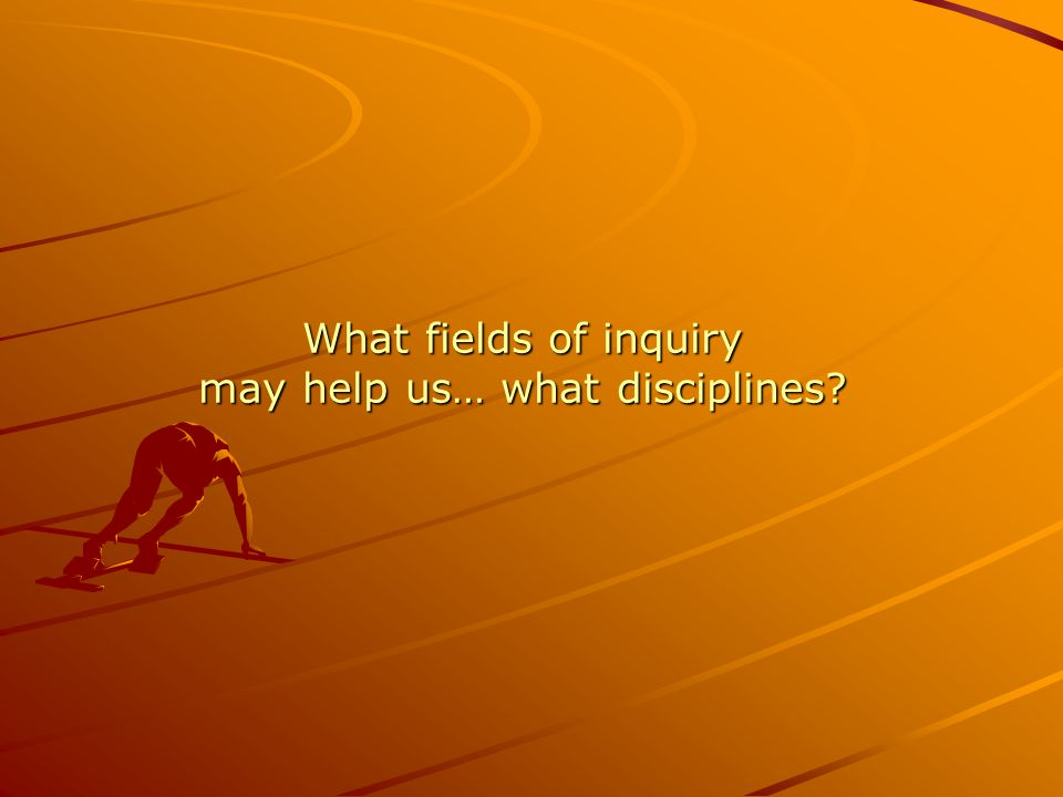 What fields of inquiry may help us… what disciplines?