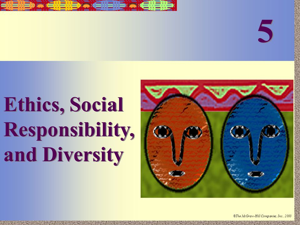 Irwin/McGraw-Hill ©The McGraw-Hill Companies, Inc., 2000 5-1 Ethics, Social Responsibility, and Diversity 5 5