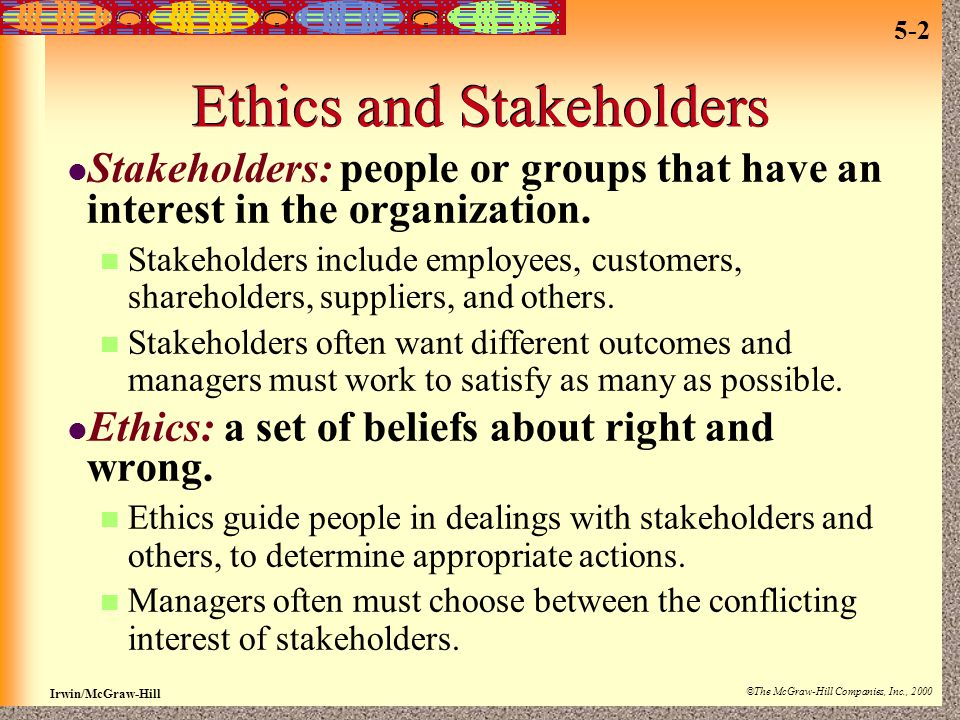 Irwin/McGraw-Hill ©The McGraw-Hill Companies, Inc., 2000 5-2 Ethics and Stakeholders Stakeholders: people or groups that have an interest in the organ