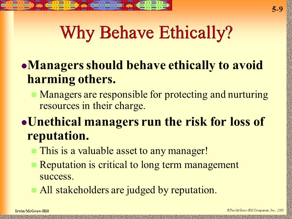 Irwin/McGraw-Hill ©The McGraw-Hill Companies, Inc., 2000 5-9 Why Behave Ethically? Managers should behave ethically to avoid harming others. Managers