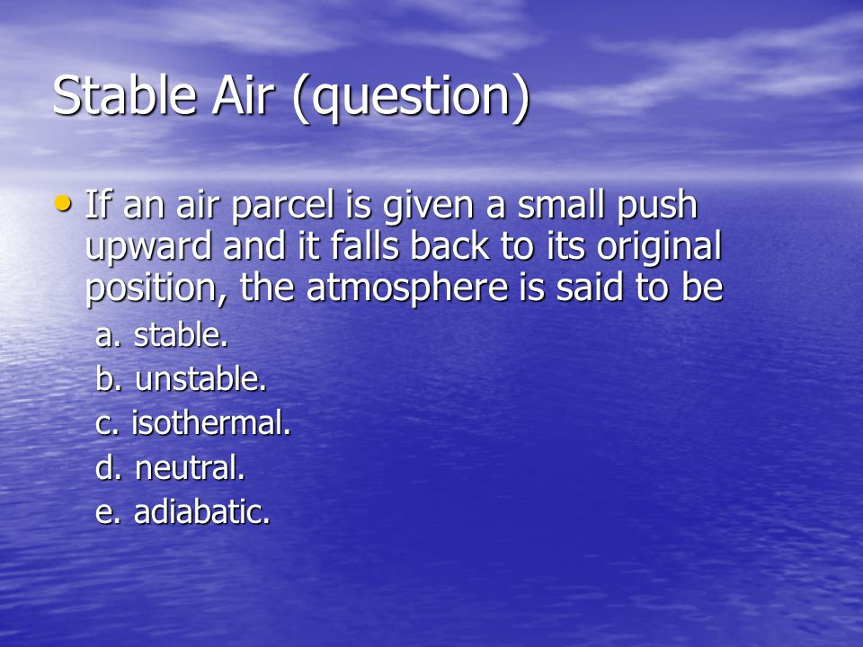 Stable Air (question) If an air parcel is given a small push upward and it falls back to its original position, the atmosphere is said to be If an air parcel is given a small push upward and it falls back to its original position, the atmosphere is said to be a.