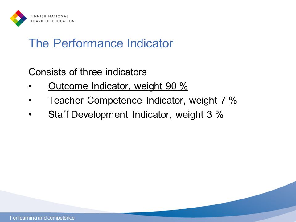 For learning and competence The Performance Indicator Consists of three indicators Outcome Indicator, weight 90 % Teacher Competence Indicator, weight 7 % Staff Development Indicator, weight 3 %
