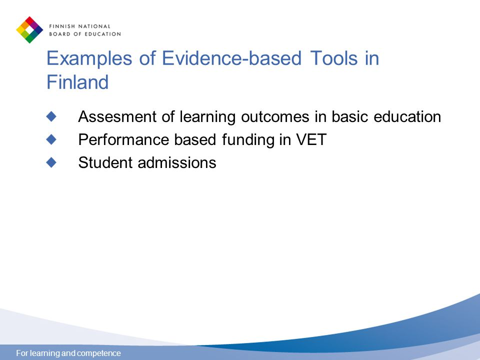 For learning and competence Examples of Evidence-based Tools in Finland Assesment of learning outcomes in basic education Performance based funding in VET Student admissions
