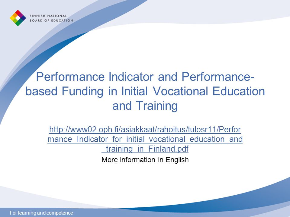 For learning and competence Performance Indicator and Performance- based Funding in Initial Vocational Education and Training http://www02.oph.fi/asia