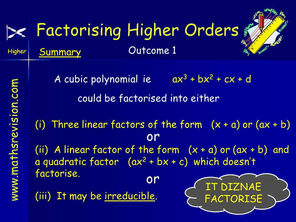 www.mathsrevision.com Higher Outcome 1 Summary A cubic polynomialie ax 3 + bx 2 + cx + d could be factorised into either (i) Three linear factors of the form (x + a) or (ax + b) or (ii) A linear factor of the form (x + a) or (ax + b) and a quadratic factor (ax 2 + bx + c) which doesn't factorise.